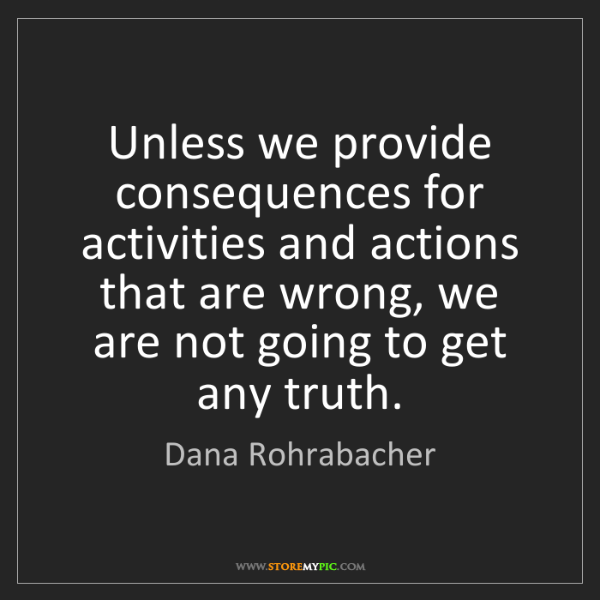 Dana Rohrabacher: Unless we provide consequences for activities and actions...
