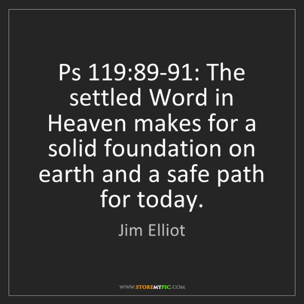 Jim Elliot: Ps 119:89-91: The settled Word in Heaven makes for a...