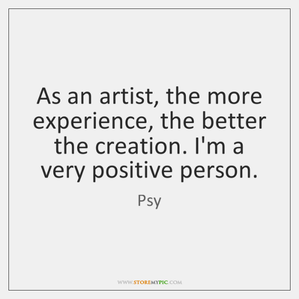 As an artist, the more experience, the better the creation. I'm a ...