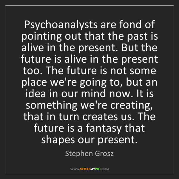 Stephen Grosz: Psychoanalysts are fond of pointing out that the past...
