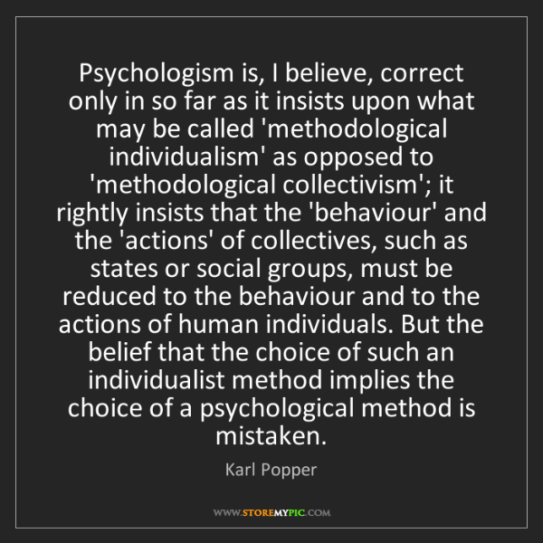 Karl Popper: Psychologism is, I believe, correct only in so far as...
