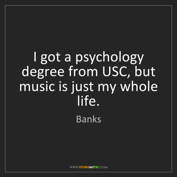 Banks: I got a psychology degree from USC, but music is just...