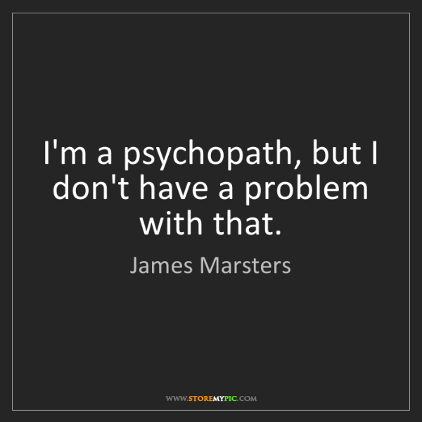 James Marsters: I'm a psychopath, but I don't have a problem with that.