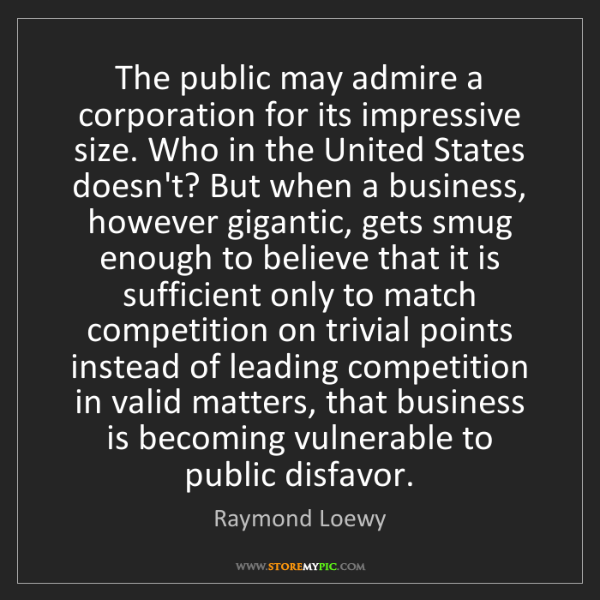 Raymond Loewy: The public may admire a corporation for its impressive...