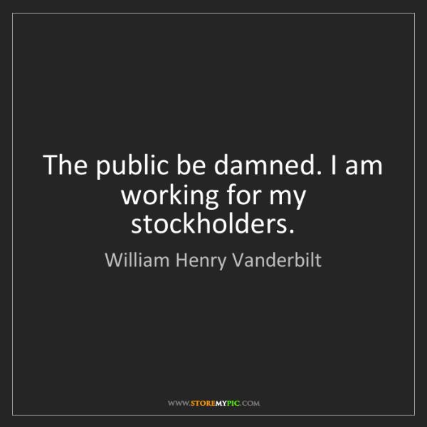 William Henry Vanderbilt: The public be damned. I am working for my stockholders.