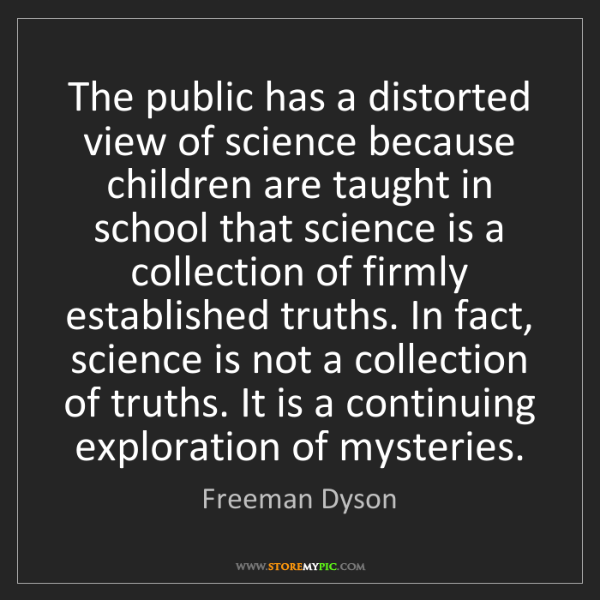 Freeman Dyson: The public has a distorted view of science because children...