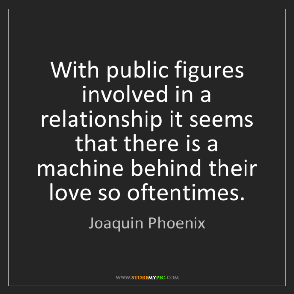 Joaquin Phoenix: With public figures involved in a relationship it seems...