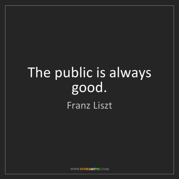 Franz Liszt: The public is always good.