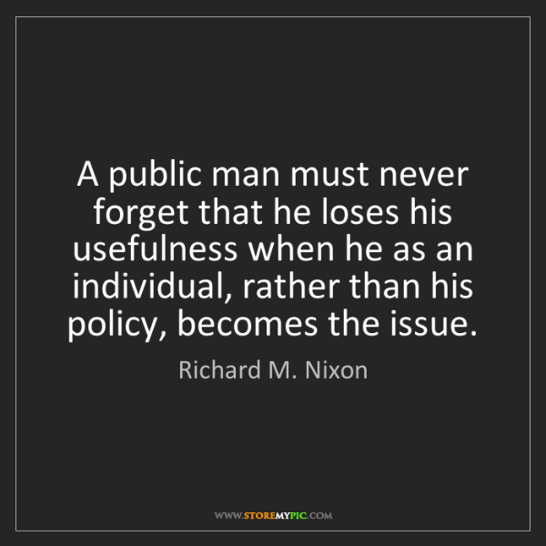 Richard M. Nixon: A public man must never forget that he loses his usefulness...