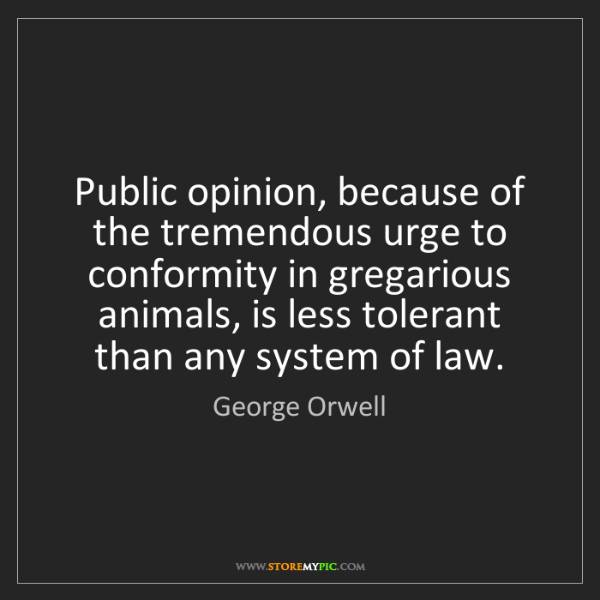 George Orwell: Public opinion, because of the tremendous urge to conformity...