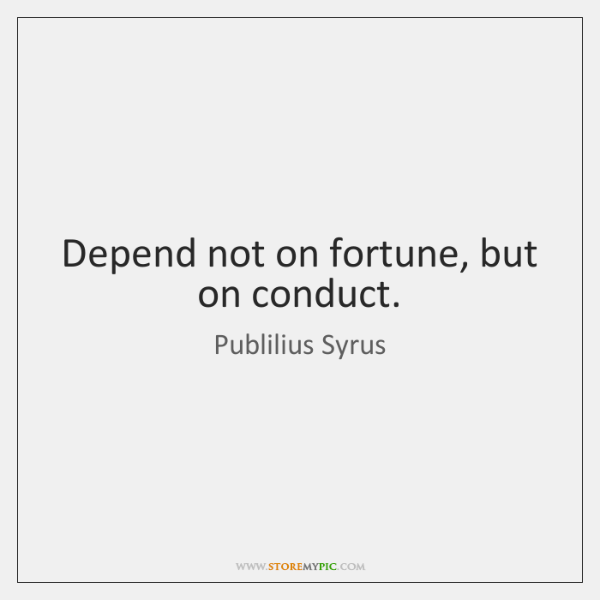 Depend not on fortune, but on conduct.