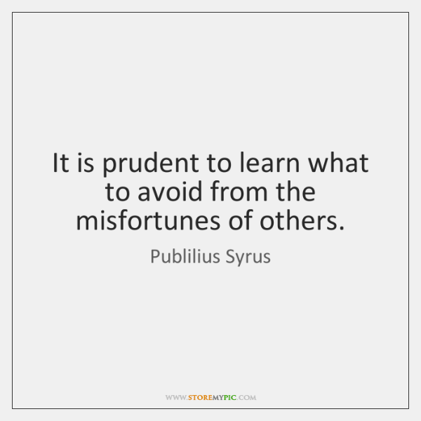 It is prudent to learn what to avoid from the misfortunes of ...