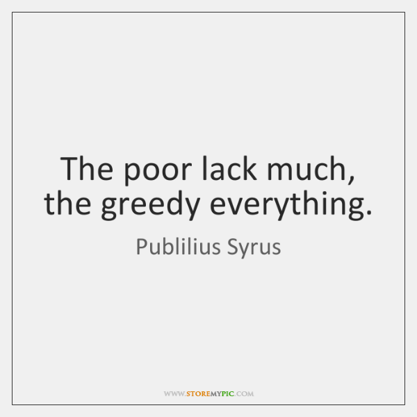 The poor lack much, the greedy everything.