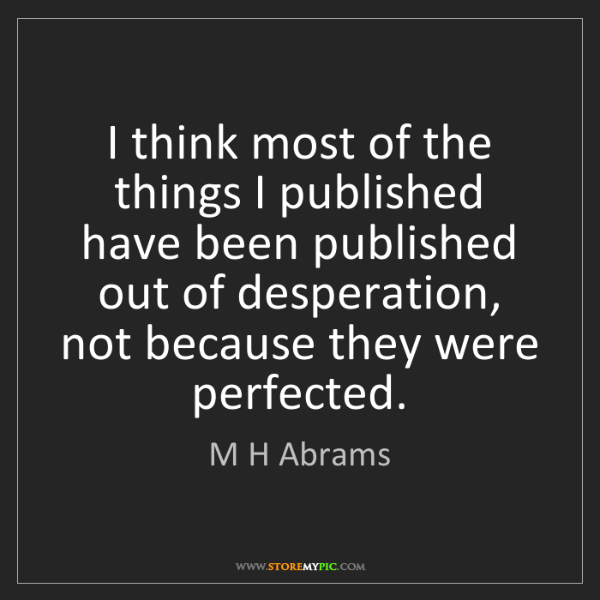 M H Abrams: I think most of the things I published have been published...