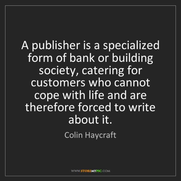 Colin Haycraft: A publisher is a specialized form of bank or building...