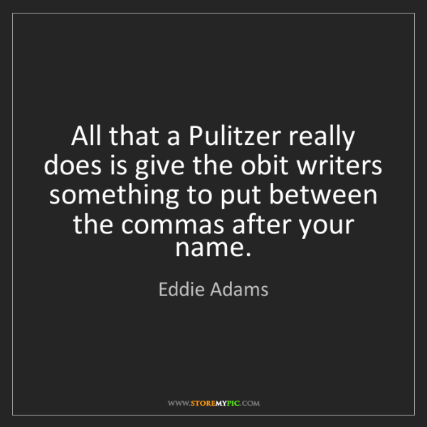 Eddie Adams: All that a Pulitzer really does is give the obit writers...