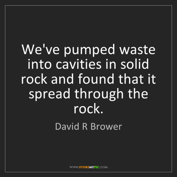 David R Brower: We've pumped waste into cavities in solid rock and found...