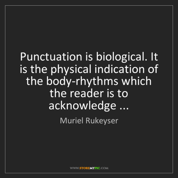Muriel Rukeyser: Punctuation is biological. It is the physical indication...