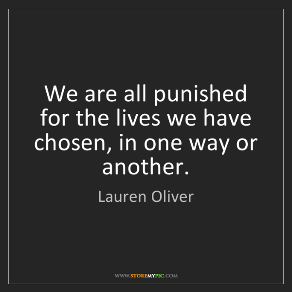 Lauren Oliver: We are all punished for the lives we have chosen, in...