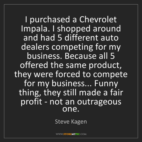 Steve Kagen: I purchased a Chevrolet Impala. I shopped around and...