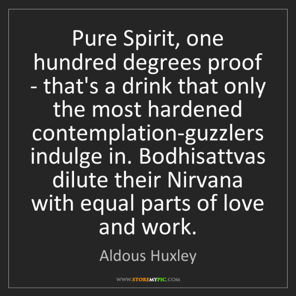 Aldous Huxley: Pure Spirit, one hundred degrees proof - that's a drink...