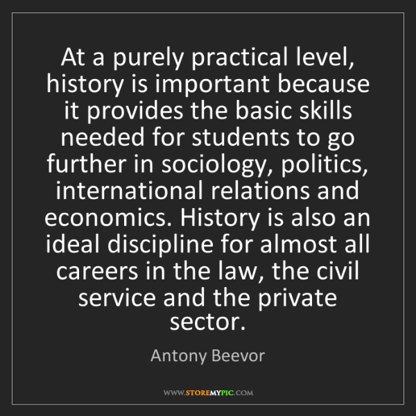 Antony Beevor: At a purely practical level, history is important because...