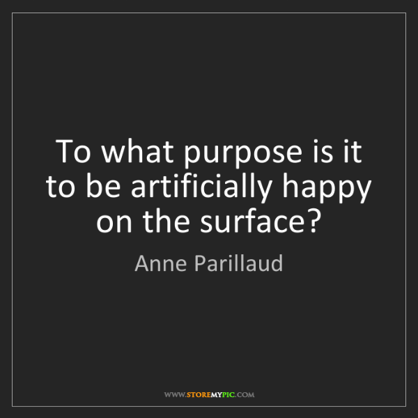 Anne Parillaud: To what purpose is it to be artificially happy on the...
