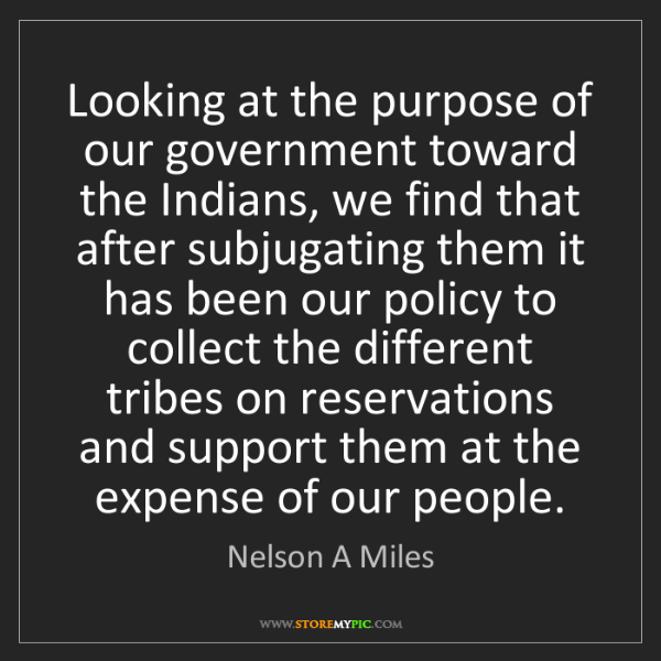 Nelson A Miles: Looking at the purpose of our government toward the Indians,...