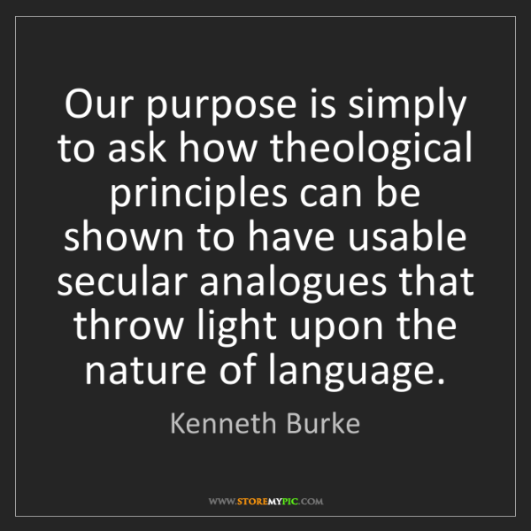 Kenneth Burke: Our purpose is simply to ask how theological principles...