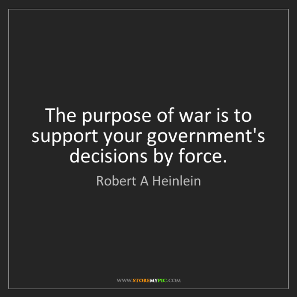 Robert A Heinlein: The purpose of war is to support your government's decisions...