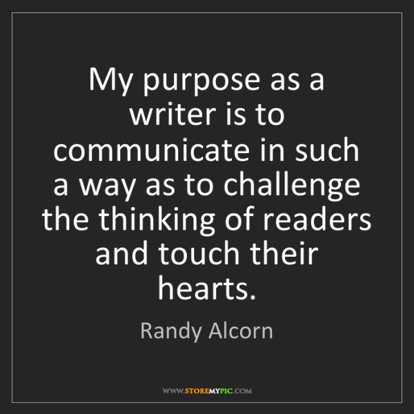Randy Alcorn: My purpose as a writer is to communicate in such a way...