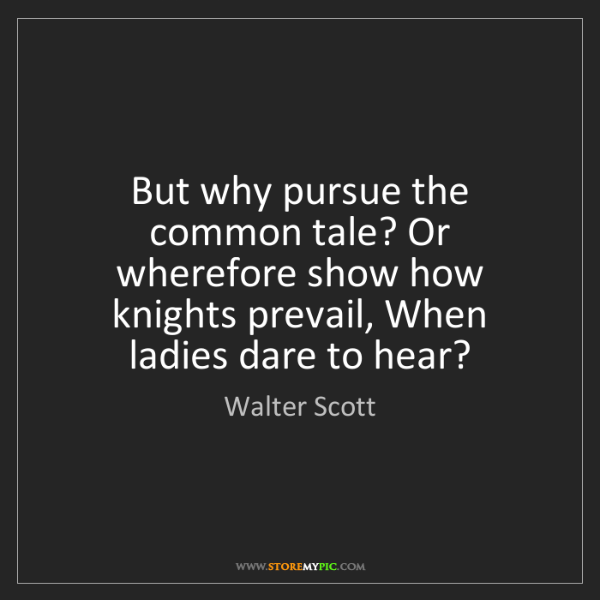 Walter Scott: But why pursue the common tale? Or wherefore show how...