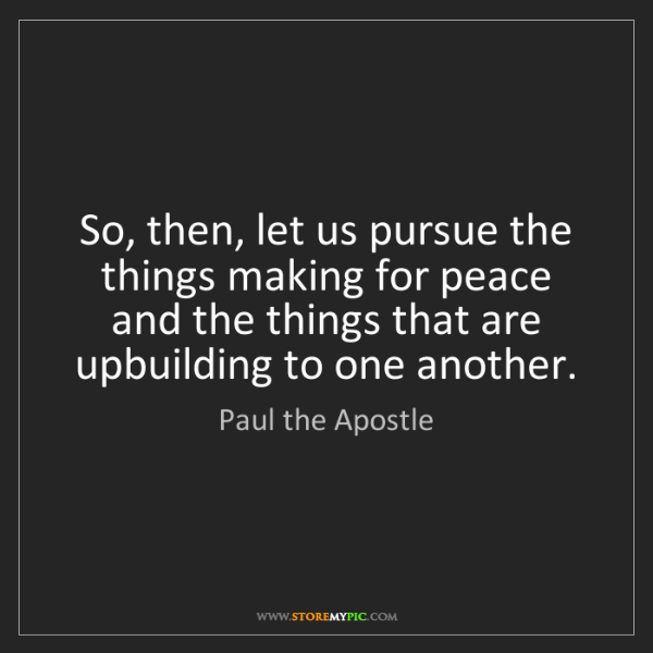 Paul the Apostle: So, then, let us pursue the things making for peace and...