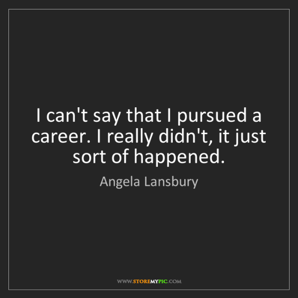 Angela Lansbury: I can't say that I pursued a career. I really didn't,...