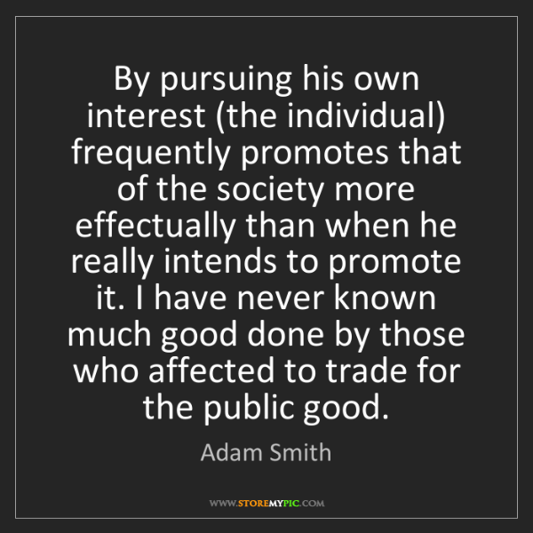 Adam Smith: By pursuing his own interest (the individual) frequently...