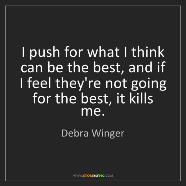 Debra Winger: I push for what I think can be the best, and if I feel...