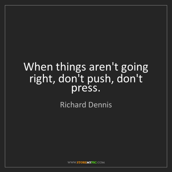 Richard Dennis: When things aren't going right, don't push, don't press.