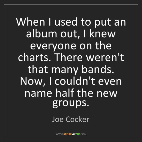 Joe Cocker: When I used to put an album out, I knew everyone on the...