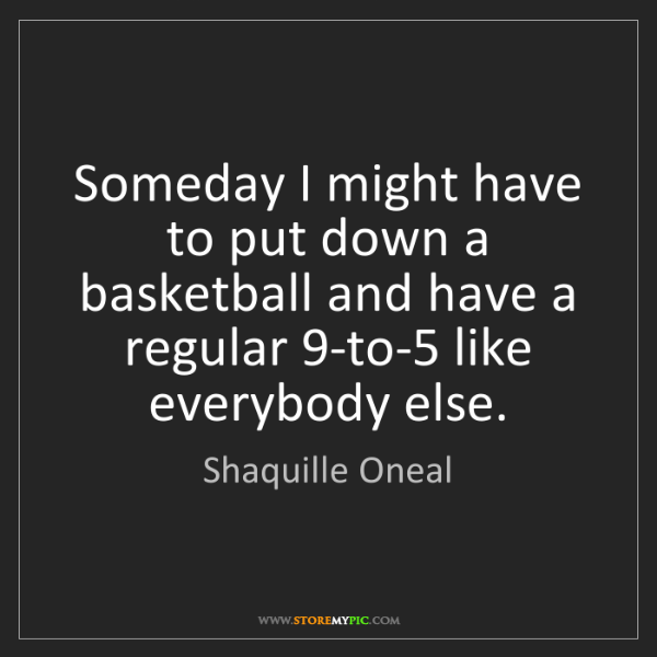 Shaquille Oneal: Someday I might have to put down a basketball and have...