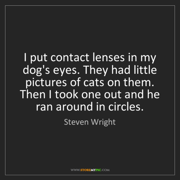 Steven Wright: I put contact lenses in my dog's eyes. They had little...