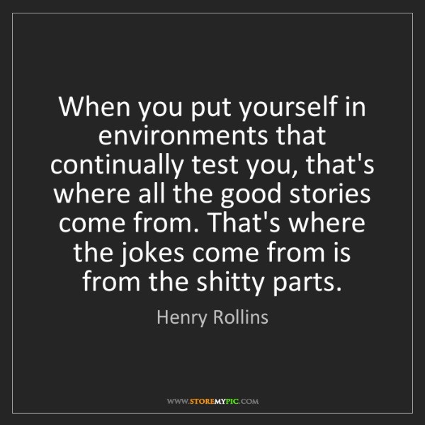 Henry Rollins: When you put yourself in environments that continually...
