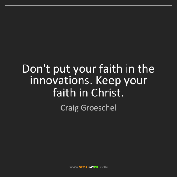 Craig Groeschel: Don't put your faith in the innovations. Keep your faith...