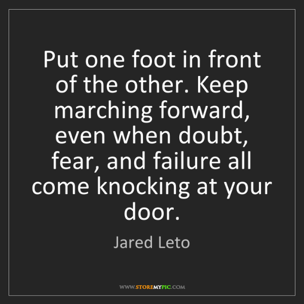 Jared Leto: Put one foot in front of the other. Keep marching forward,...