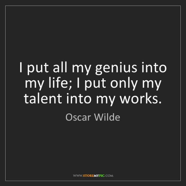 Oscar Wilde: I put all my genius into my life; I put only my talent...