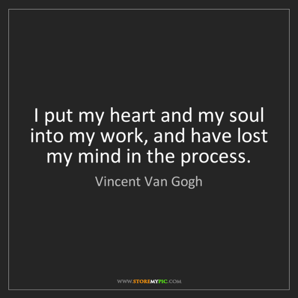 Vincent Van Gogh: I put my heart and my soul into my work, and have lost...