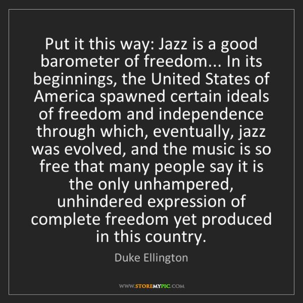 Duke Ellington: Put it this way: Jazz is a good barometer of freedom......