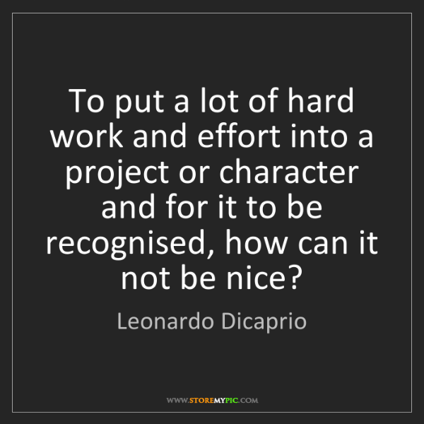 Leonardo Dicaprio: To put a lot of hard work and effort into a project or...