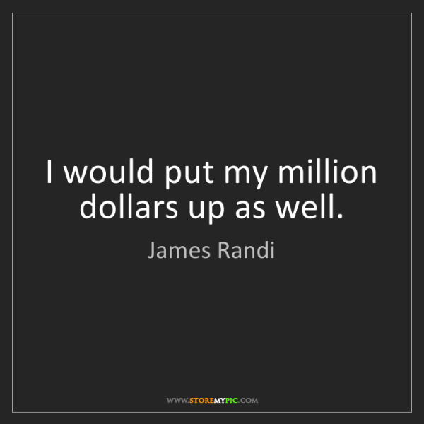 James Randi: I would put my million dollars up as well.