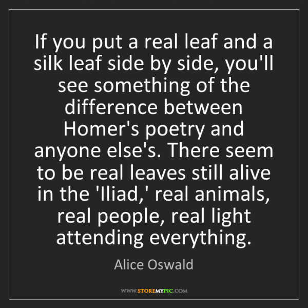 Alice Oswald: If you put a real leaf and a silk leaf side by side,...