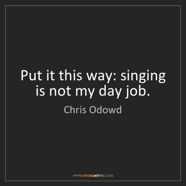 Chris Odowd: Put it this way: singing is not my day job.